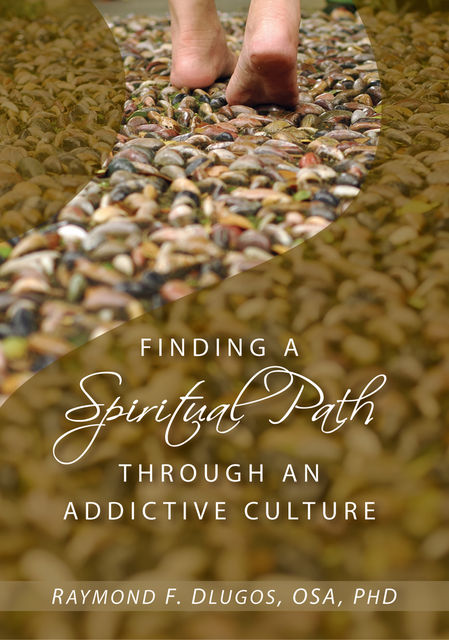 Finding a Spiritual Path Through an Addictive Culture, Raymond F.Dlugos