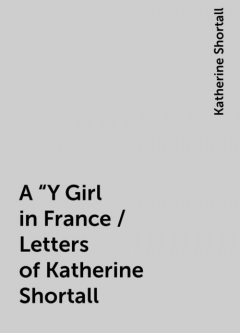 """A """"Y Girl in France / Letters of Katherine Shortall, Katherine Shortall"""