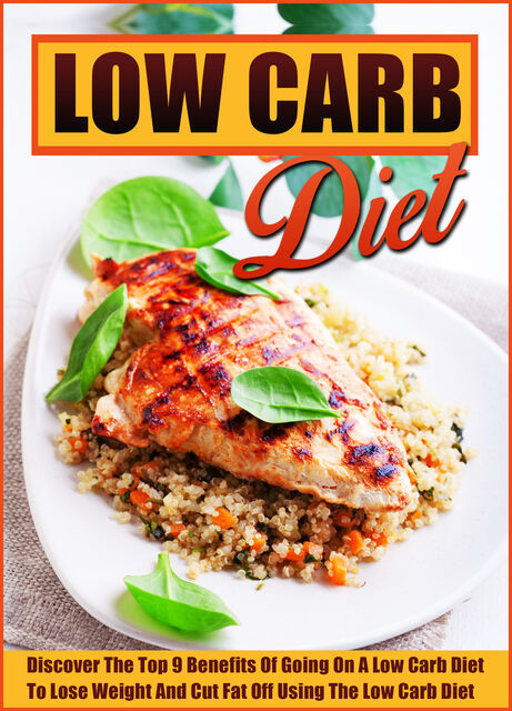 The Low Carb Diet Discover The Top 9 Benefits Of Going On A Low Carb Diet To Lose Weight And Cut Fat Off Using The Low Carb Diet, Old Natural Ways