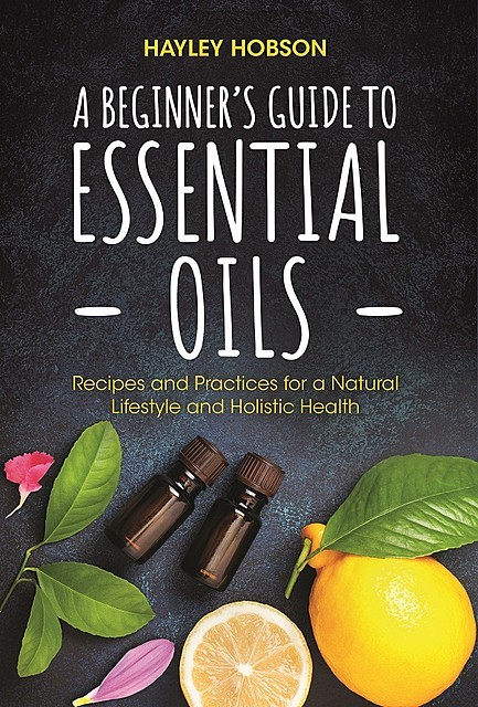 A Beginner's Guide to Essential Oils, Hayley Hobson