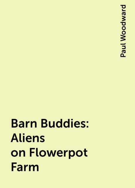 Barn Buddies: Aliens on Flowerpot Farm, Paul Woodward
