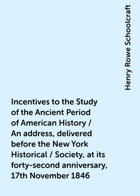 Incentives to the Study of the Ancient Period of American History / An address, delivered before the New York Historical / Society, at its forty-second anniversary, 17th November 1846, Henry Rowe Schoolcraft