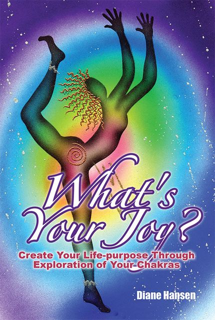 What's Your Joy? – Create Your Life-purpose Through Exploration of Your Chakras, Diane Hansen