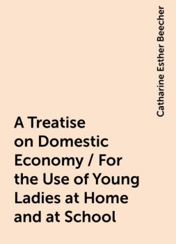 A Treatise on Domestic Economy / For the Use of Young Ladies at Home and at School, Catharine Esther Beecher