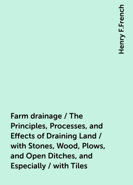 Farm drainage / The Principles, Processes, and Effects of Draining Land / with Stones, Wood, Plows, and Open Ditches, and Especially / with Tiles, Henry F.French