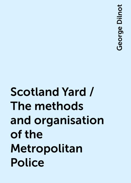Scotland Yard / The methods and organisation of the Metropolitan Police, George Dilnot