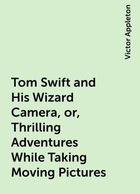 Tom Swift and His Wizard Camera, or, Thrilling Adventures While Taking Moving Pictures, Victor Appleton