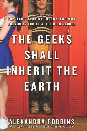 The Geeks Shall Inherit the Earth: Popularity, Quirk Theory, and Why Outsiders Thrive After High School, Alexandra Robbins