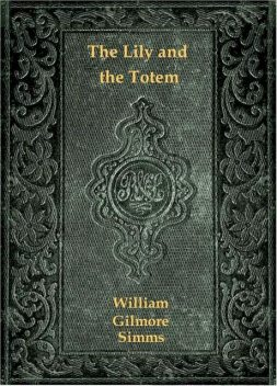 The Lily and the Totem; or, The Huguenots in Florida, William Gilmore Simms