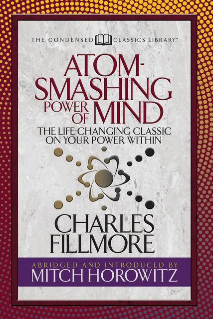 Atom-Smashing Power of Mind: The Life-Changing Classic on Your Power Within, Charles Fillmore