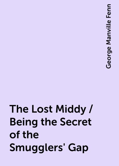 The Lost Middy / Being the Secret of the Smugglers' Gap, George Manville Fenn
