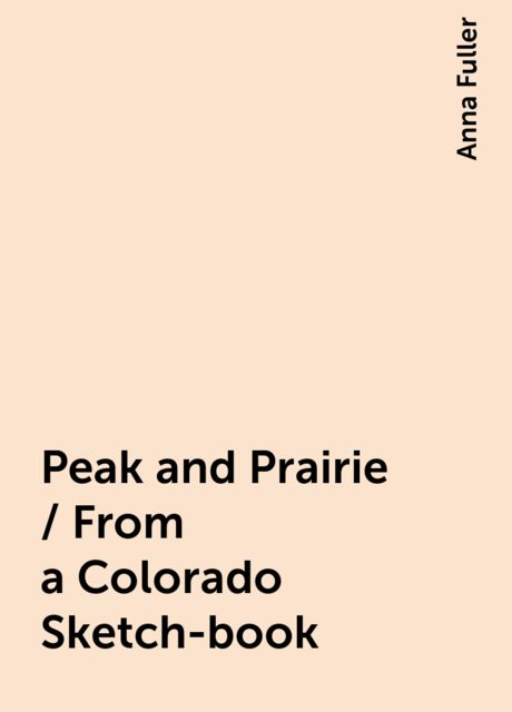 Peak and Prairie / From a Colorado Sketch-book, Anna Fuller