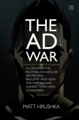 The Ad War: A look into the multi-billion dollar advertising industry and how they waged war against their own consumers, Matt Hrushka