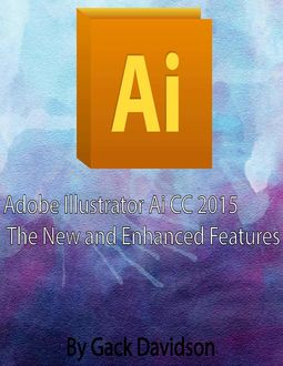 Adobe Illlustrator Ai Cc 2015: The New and Enhanced Features, Gack Davidson
