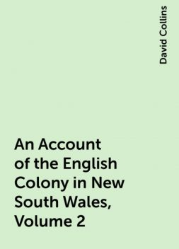 An Account of the English Colony in New South Wales, Volume 2, David Collins
