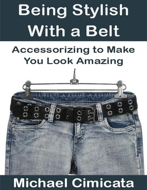 Being Stylish With a Belt: Accessorizing to Make You Look Amazing, Michael Cimicata