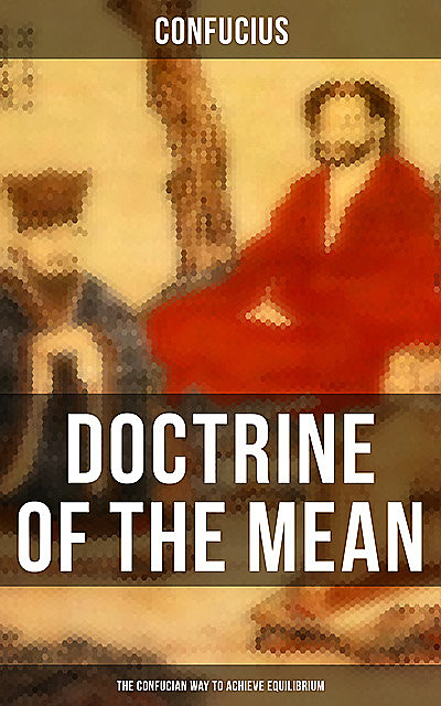 DOCTRINE OF THE MEAN (The Confucian Way to Achieve Equilibrium), Confucius