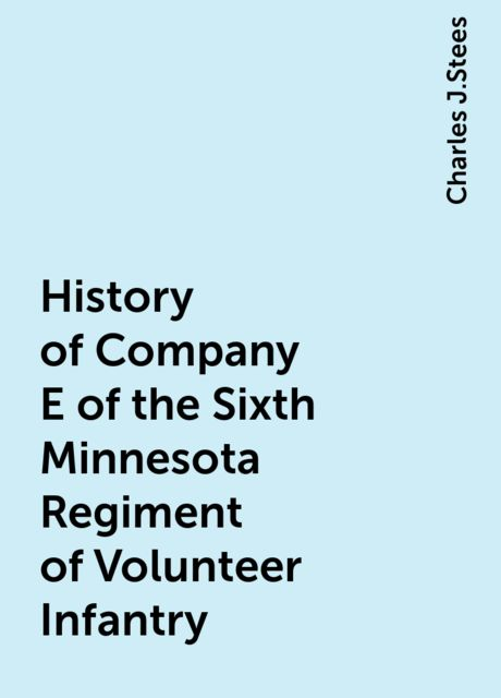 History of Company E of the Sixth Minnesota Regiment of Volunteer Infantry, Charles J.Stees