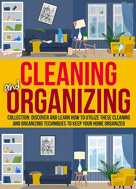 Cleaning And Organizing: Collection: Discover And Learn How To Utilize These Cleaning And Organizing Techniques to Keep Your Home Organized, Old Natural Ways