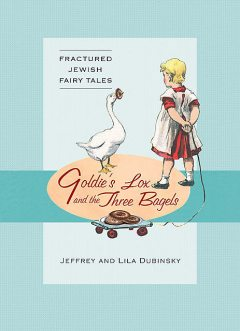 Goldie's Lox And The Three Bagels: Fractured Jewish Fairy Tales, Jeffrey Dubinsky, Lila Dubinsky