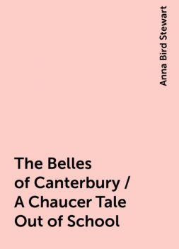 The Belles of Canterbury / A Chaucer Tale Out of School, Anna Bird Stewart