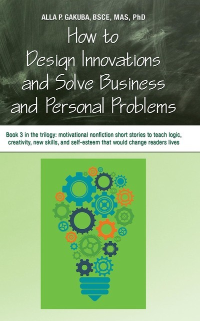 HOW TO DESIGN INNOVATIONS AND SOLVE BUSINESS AND PERSONAL PROBLEMS: Book 3 in the trilogy, Alla P. Gakuba