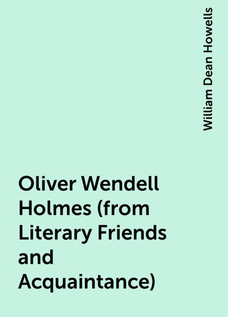 Oliver Wendell Holmes (from Literary Friends and Acquaintance), William Dean Howells