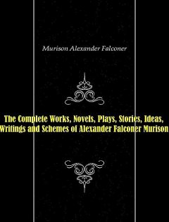 The Complete Works, Novels, Plays, Stories, Ideas, Writings and Schemes of Alexander Falconer Murison, Alexander Falconer Murison