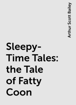 Sleepy-Time Tales: the Tale of Fatty Coon, Arthur Scott Bailey