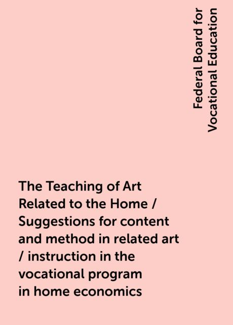 The Teaching of Art Related to the Home / Suggestions for content and method in related art / instruction in the vocational program in home economics, Federal Board for Vocational Education