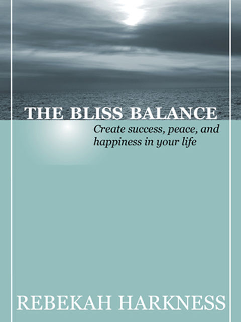 The Bliss Balance – Create Success, Peace, and Happiness in Your Life, Rebekah Harkness