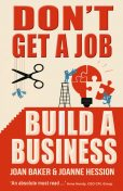 Don't Get a Job, Build a Business , Joan Baker, Joanne Hession
