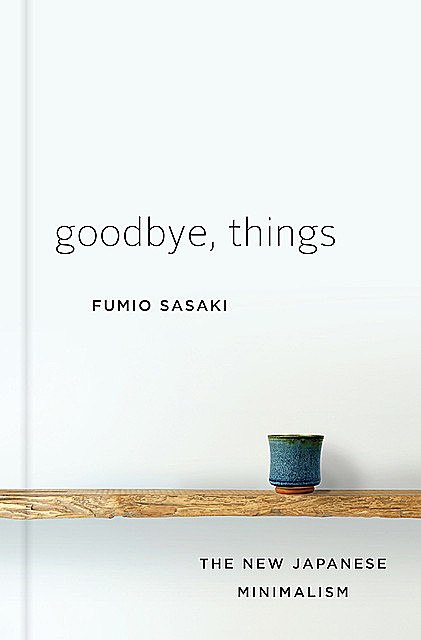 Goodbye, Things: On Minimalist Living, Fumio Sasaki