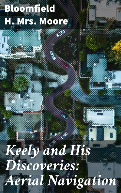 Keely and His Discoveries: Aerial Navigation, Bloomfield H. Moore