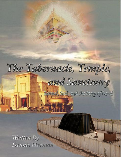 The Tabernacle, Temple, and Sanctuary: Samuel, Saul, and the Story of David, Dennis Herman