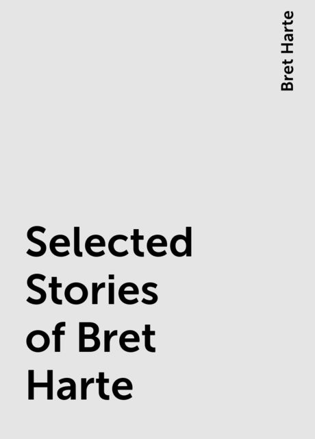 Selected Stories of Bret Harte, Bret Harte