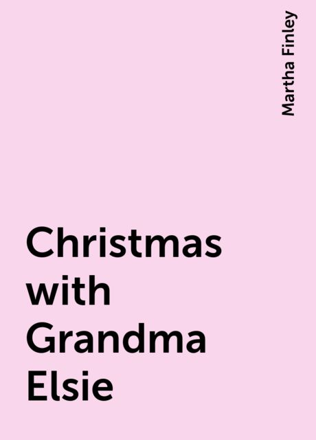 Christmas with Grandma Elsie, Martha Finley