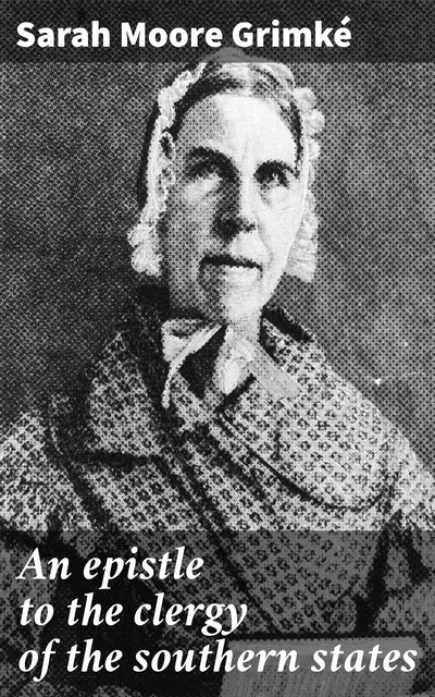 An epistle to the clergy of the southern states, Sarah Moore Grimké