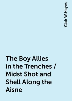 The Boy Allies in the Trenches / Midst Shot and Shell Along the Aisne, Clair W.Hayes