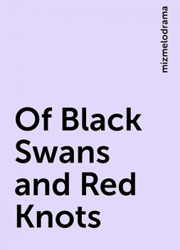 Of Black Swans and Red Knots, mizmelodrama