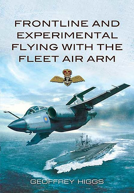 Front-Line and Experimental Flying with the Fleet Air Arm, Geoffrey Higgs