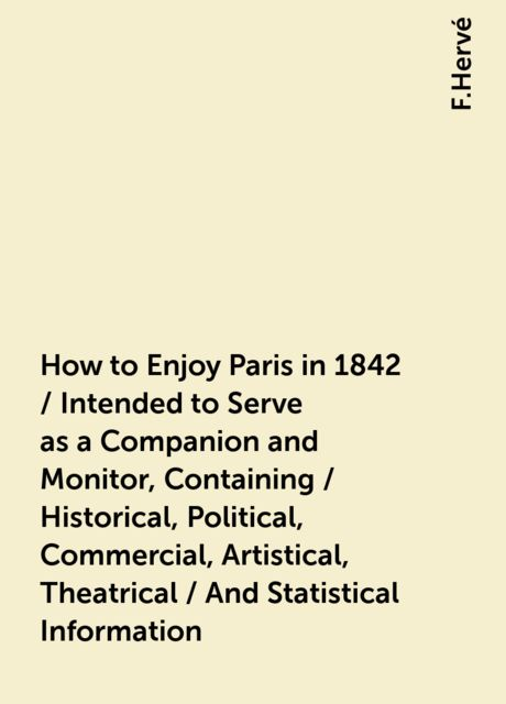 How to Enjoy Paris in 1842 / Intended to Serve as a Companion and Monitor, Containing / Historical, Political, Commercial, Artistical, Theatrical / And Statistical Information, F.Hervé