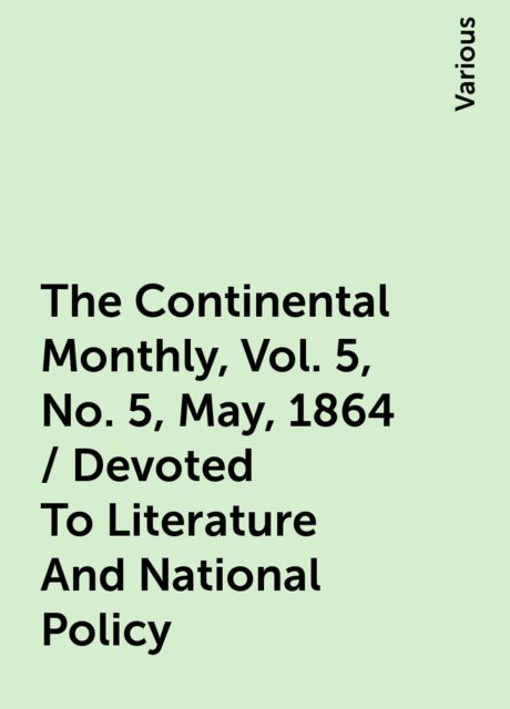 The Continental Monthly, Vol. 5, No. 5, May, 1864 / Devoted To Literature And National Policy, Various