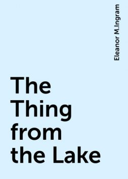 The Thing from the Lake, Eleanor M.Ingram