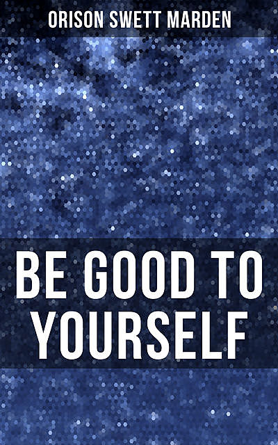 BE GOOD TO YOURSELF, Orison Swett Marden
