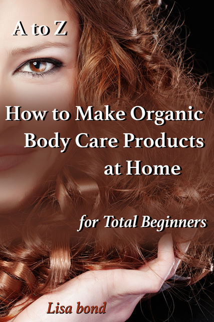 A to Z How to Make Organic Body Care Products at Home for Total Beginners, Lisa Bond