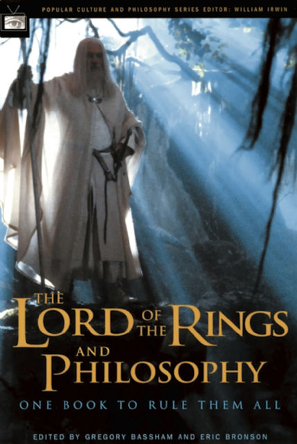 The Lord of the Rings and Philosophy, Eric Bronson, Edited by Gregory Bassham