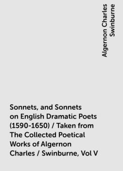 Sonnets, and Sonnets on English Dramatic Poets (1590-1650) / Taken from The Collected Poetical Works of Algernon Charles / Swinburne, Vol V, Algernon Charles Swinburne