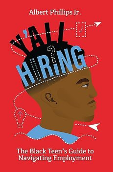 Y'all Hiring? The Black Teen's Guide to Navigating Employment, Albert Phillips