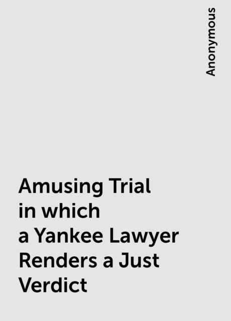 Amusing Trial in which a Yankee Lawyer Renders a Just Verdict,